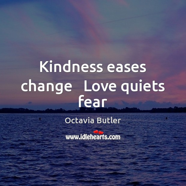Kindness eases change   Love quiets fear Image