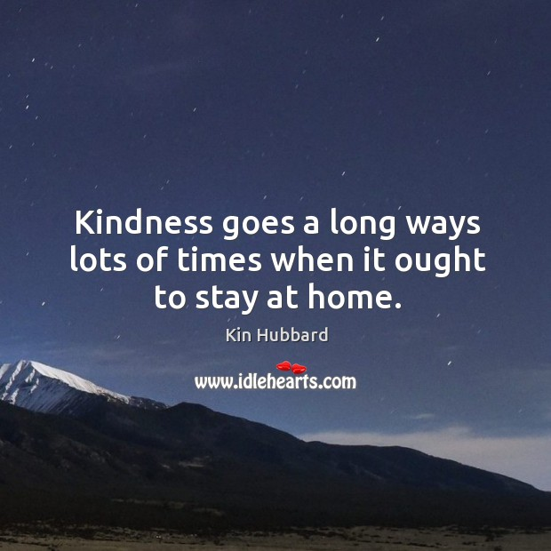 Kindness goes a long ways lots of times when it ought to stay at home. Image