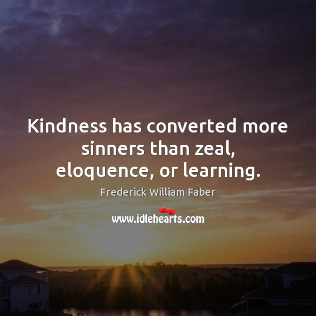 Kindness has converted more sinners than zeal, eloquence, or learning. Image