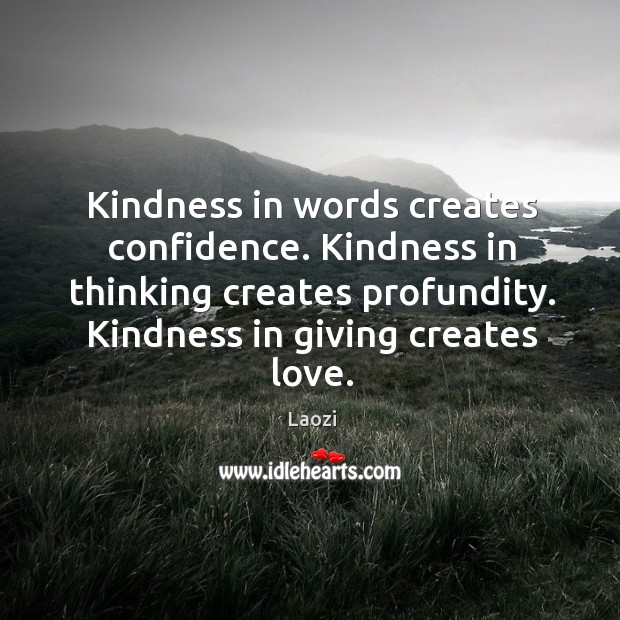 Kindness in words creates confidence. Kindness in thinking creates profundity. Kindness in giving creates love. Image