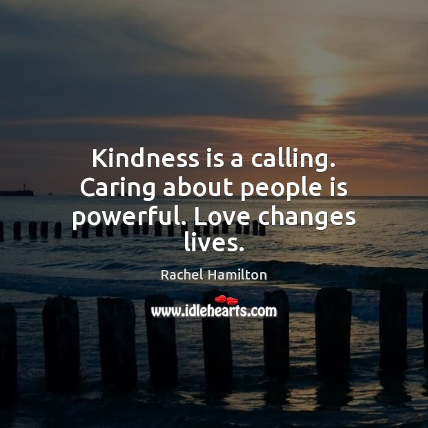 Kindness is a calling. Caring about people is powerful. Love changes lives. Kindness Quotes Image
