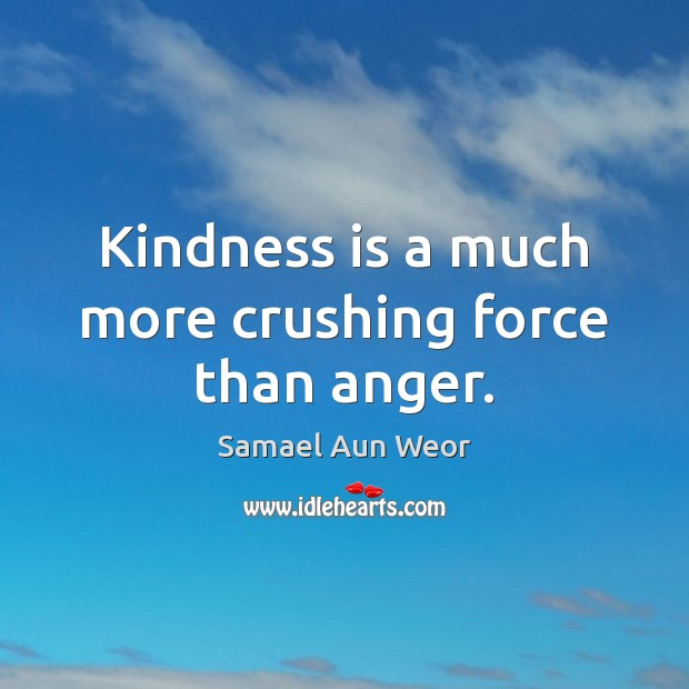 Kindness is a much more crushing force than anger. Kindness Quotes Image