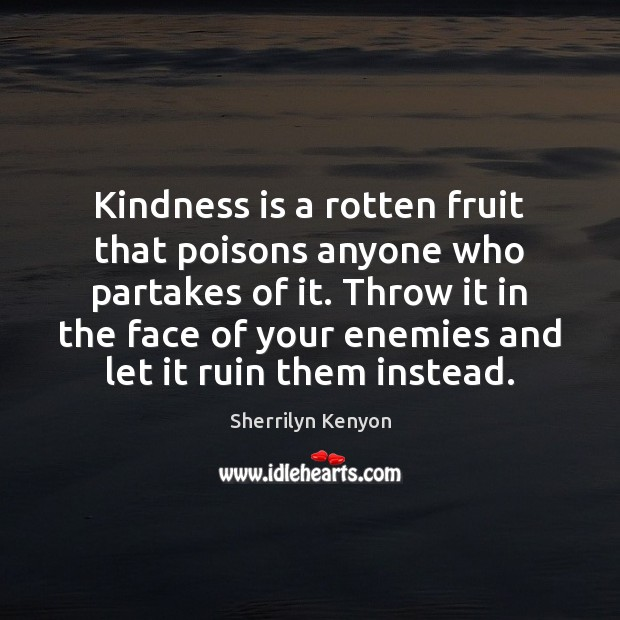 Kindness is a rotten fruit that poisons anyone who partakes of it. Kindness Quotes Image