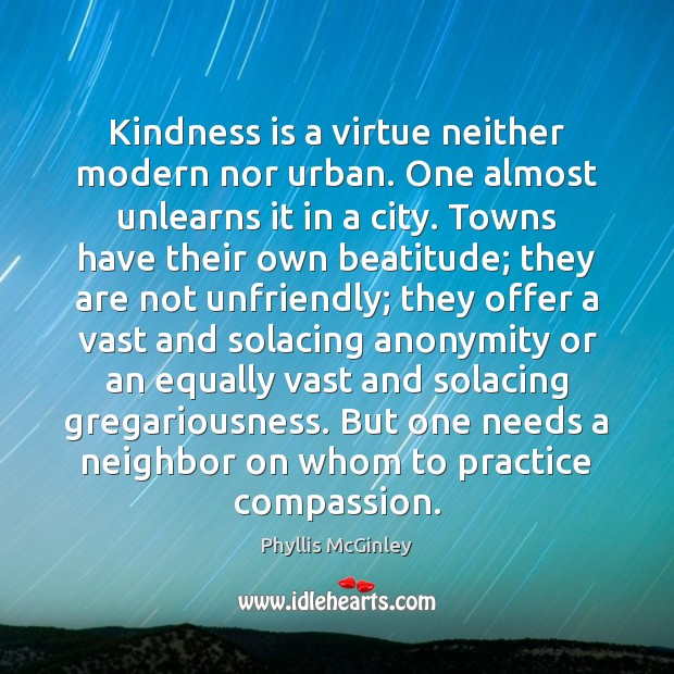 Kindness is a virtue neither modern nor urban. One almost unlearns it Phyllis McGinley Picture Quote