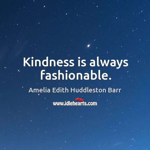 Kindness is always fashionable. Amelia Edith Huddleston Barr Picture Quote