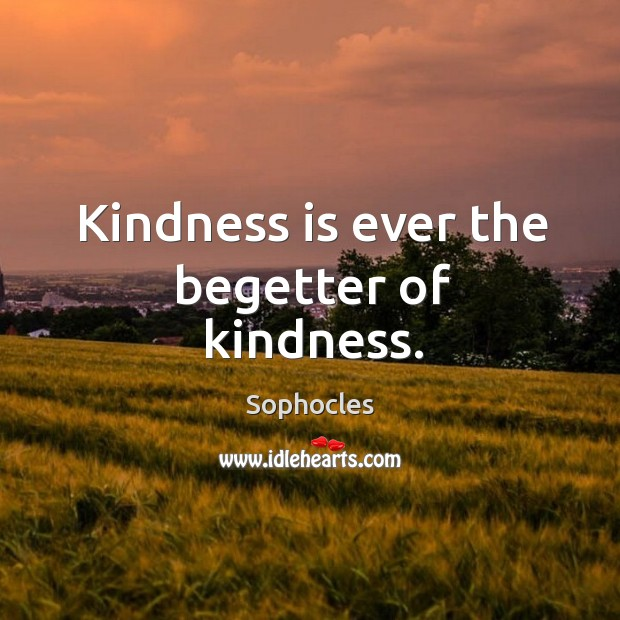 Image, Kindness is ever the begetter of kindness.