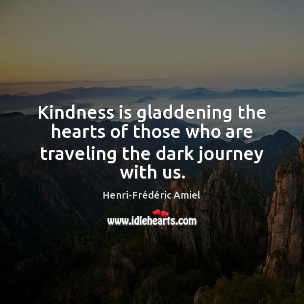 Kindness is gladdening the hearts of those who are traveling the dark journey with us. Henri-Frédéric Amiel Picture Quote