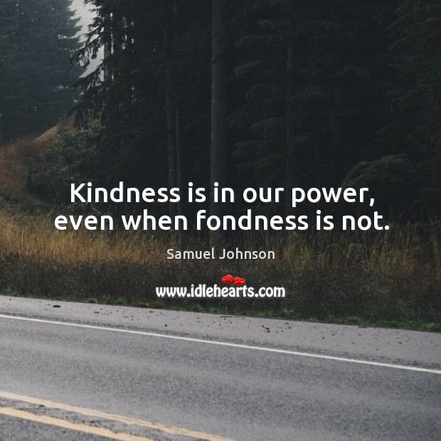 Kindness is in our power, even when fondness is not. Image