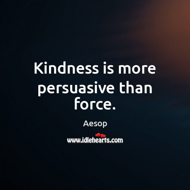 Kindness is more persuasive than force. Kindness Quotes Image