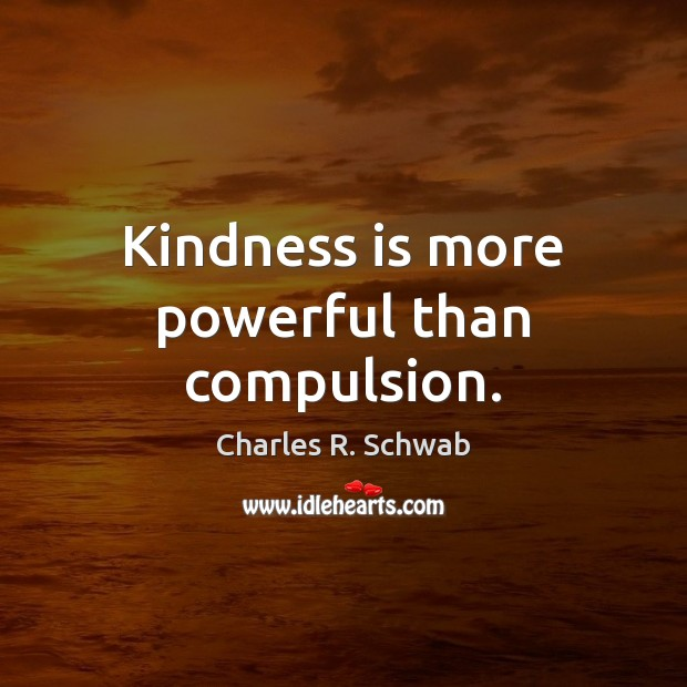 Kindness is more powerful than compulsion. Kindness Quotes Image