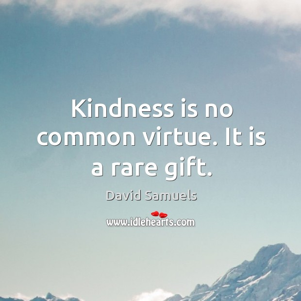 Kindness is no common virtue. It is a rare gift. Image