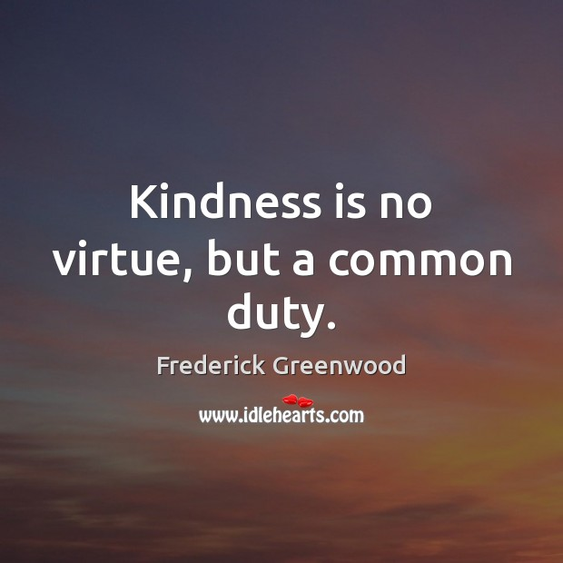 Kindness is no virtue, but a common duty. Kindness Quotes Image