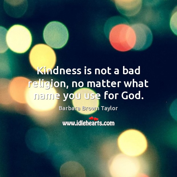 Kindness is not a bad religion, no matter what name you use for God. Kindness Quotes Image