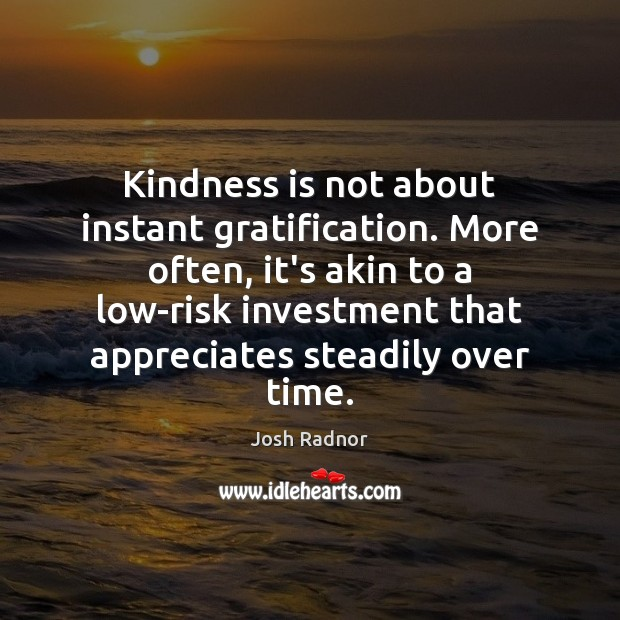 Kindness is not about instant gratification. More often, it's akin to a Image
