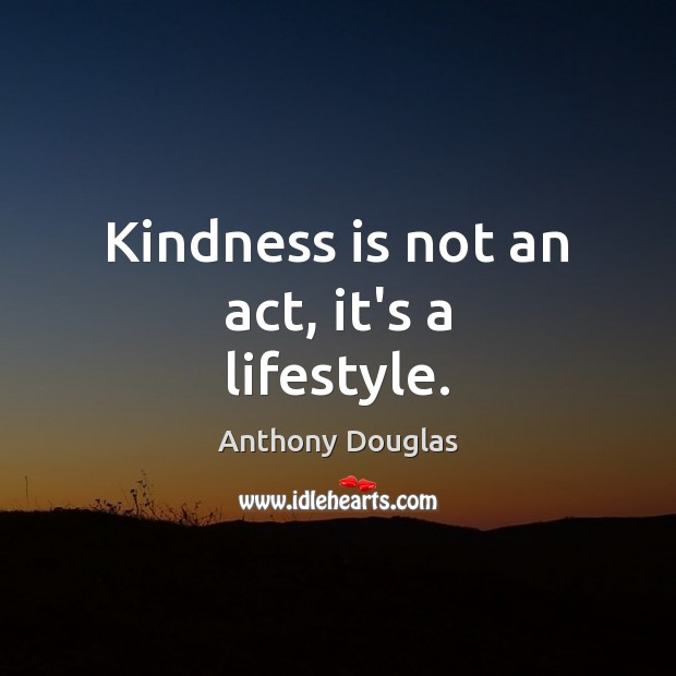 Kindness is not an act, it's a lifestyle. Image