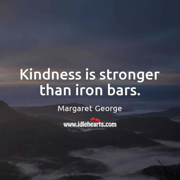 Kindness is stronger than iron bars. Image