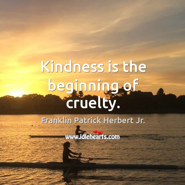 Kindness is the beginning of cruelty. Image