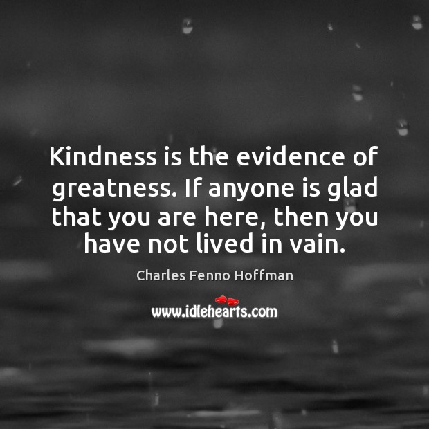 Kindness is the evidence of greatness. If anyone is glad that you Image