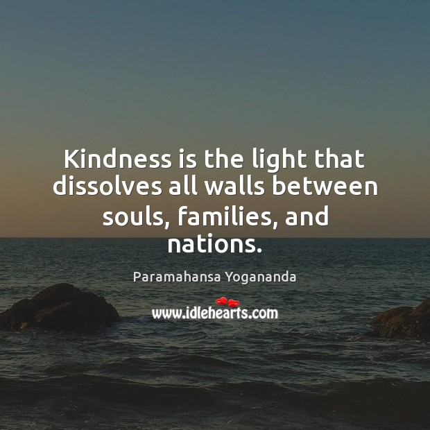 Kindness is the light that dissolves all walls between souls, families, and nations. Paramahansa Yogananda Picture Quote