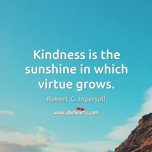Image, Kindness is the sunshine in which virtue grows.