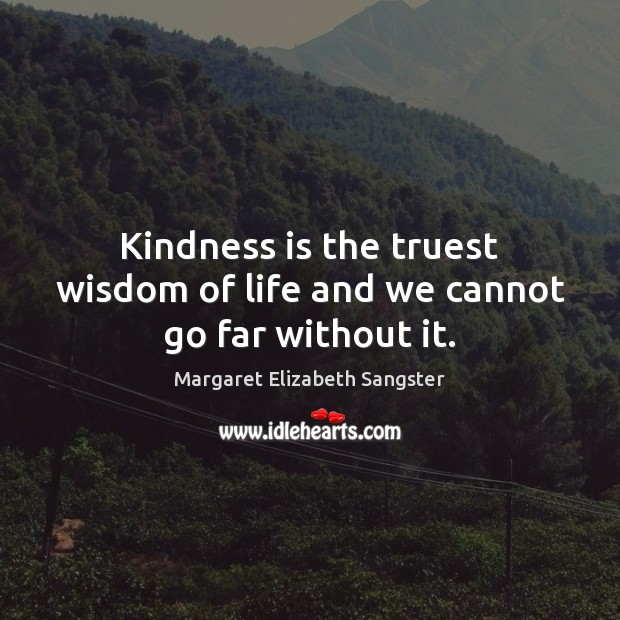 Kindness is the truest wisdom of life and we cannot go far without it. Image