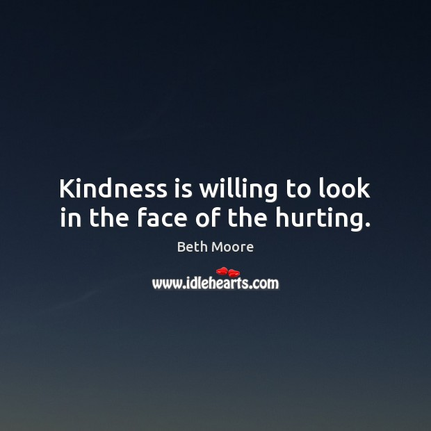 Kindness is willing to look in the face of the hurting. Kindness Quotes Image
