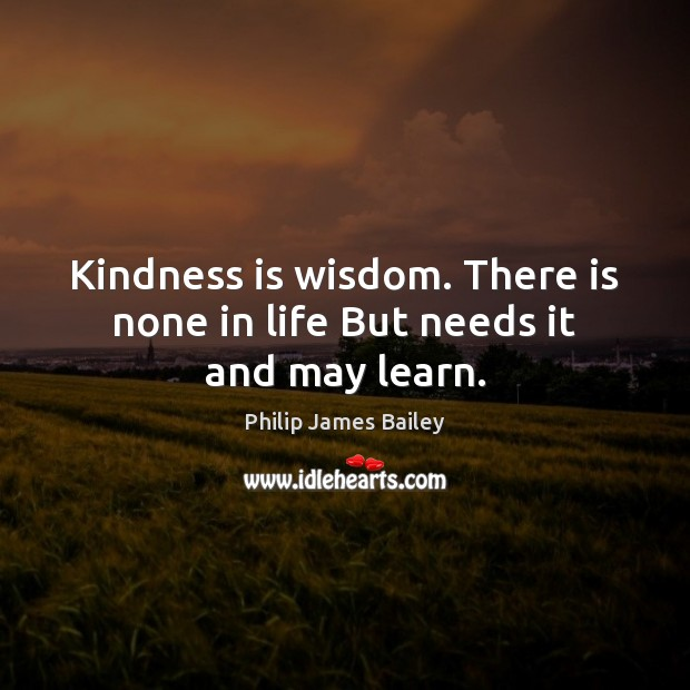 Kindness is wisdom. There is none in life But needs it and may learn. Kindness Quotes Image