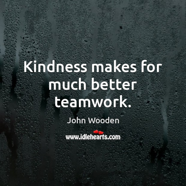 Kindness makes for much better teamwork. Teamwork Quotes Image