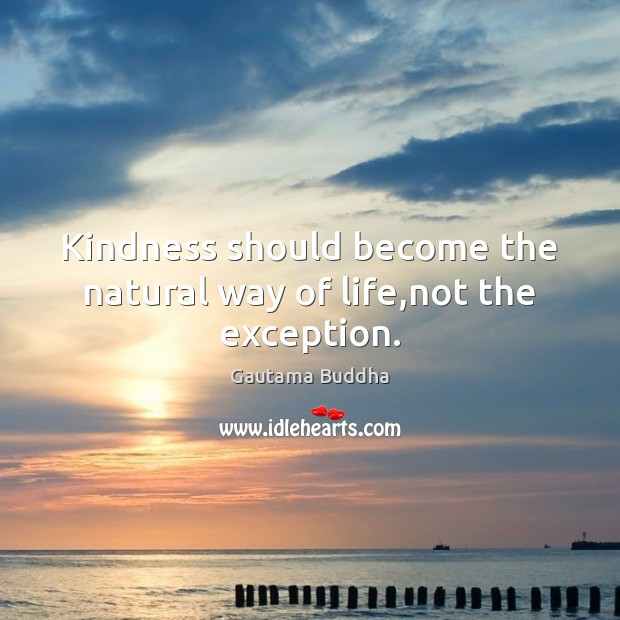 Kindness should become the natural way of life,not the exception. Gautama Buddha Picture Quote