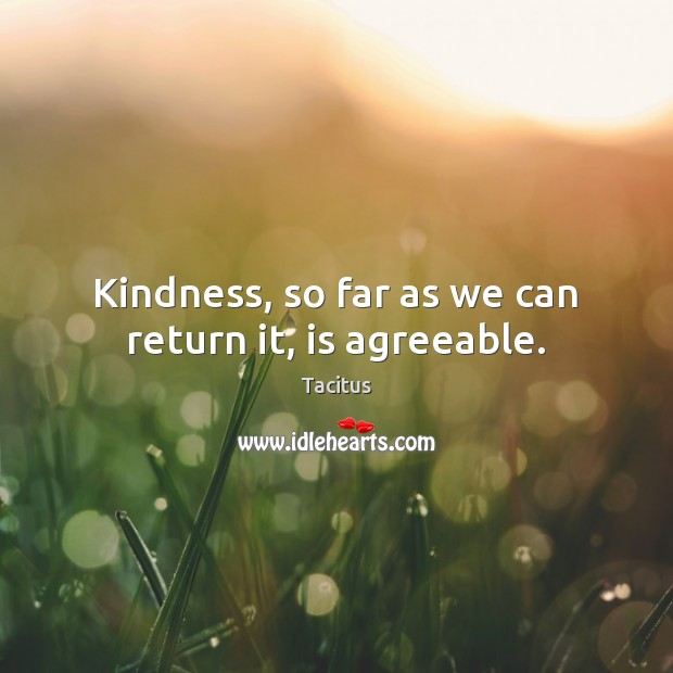 Tacitus Picture Quote image saying: Kindness, so far as we can return it, is agreeable.