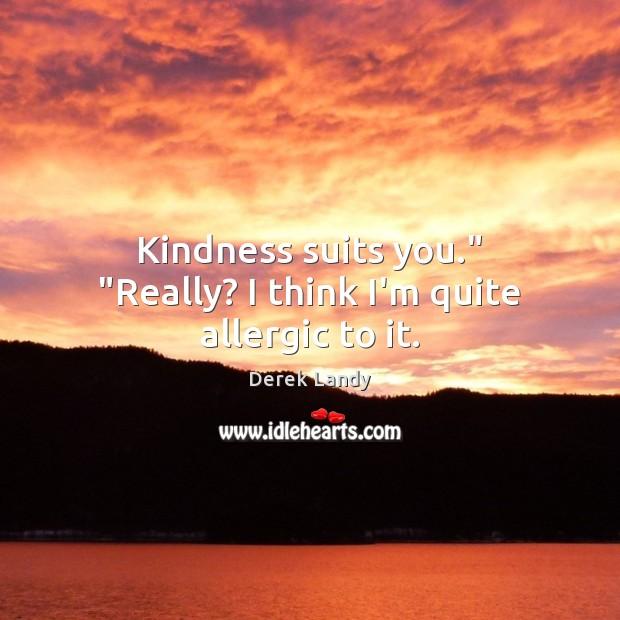 "Image, Kindness suits you."" ""Really? I think I'm quite allergic to it."