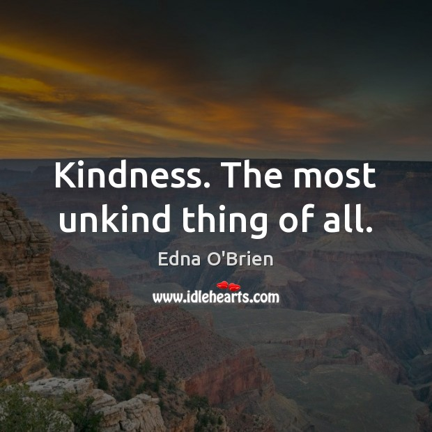 Kindness. The most unkind thing of all. Edna O'Brien Picture Quote