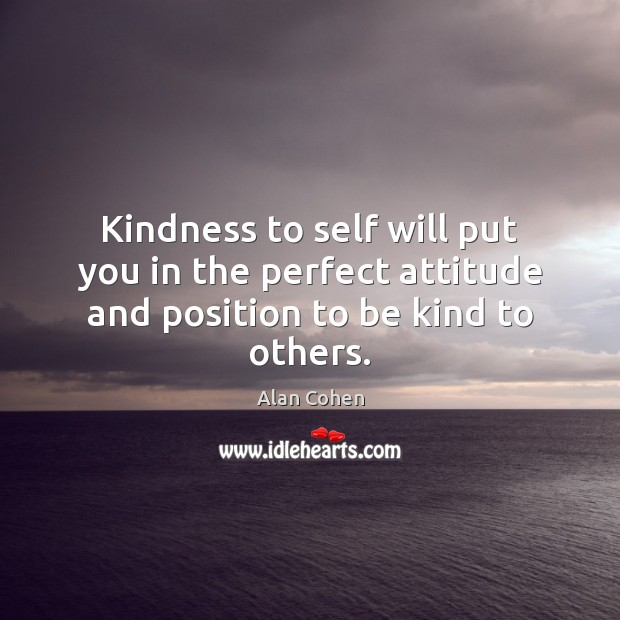 Kindness to self will put you in the perfect attitude and position to be kind to others. Alan Cohen Picture Quote