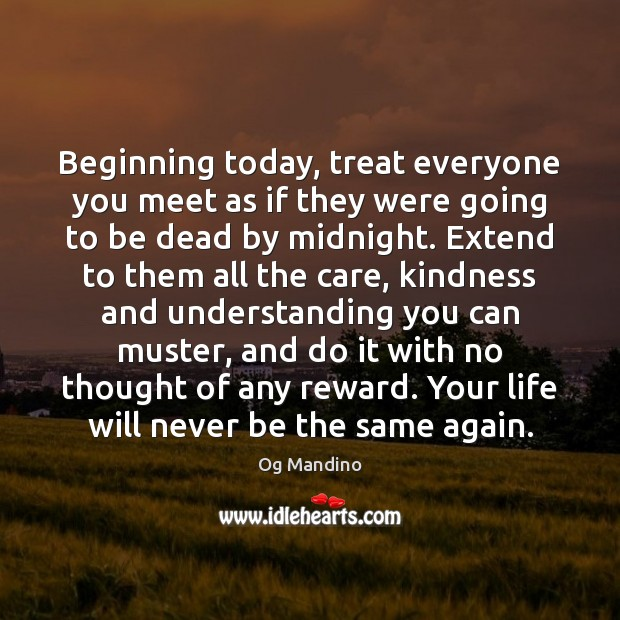 Treat everyone you meet as if they were going to be dead by midnight. Encouraging Inspirational Quotes Image