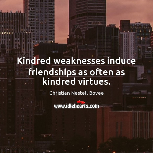 Kindred weaknesses induce friendships as often as kindred virtues. Christian Nestell Bovee Picture Quote