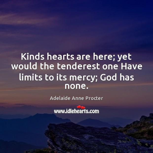 Image, Kinds hearts are here; yet would the tenderest one Have limits to its mercy; God has none.