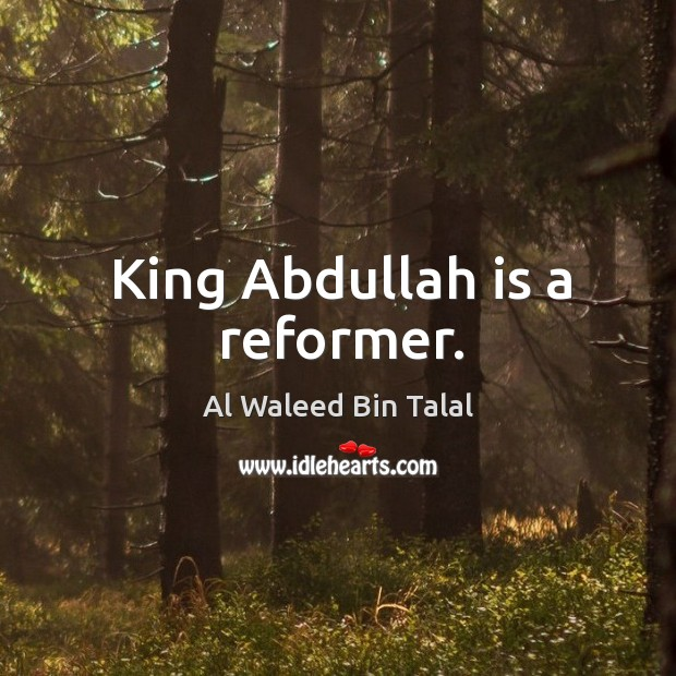 King abdullah is a reformer. Al Waleed Bin Talal Picture Quote