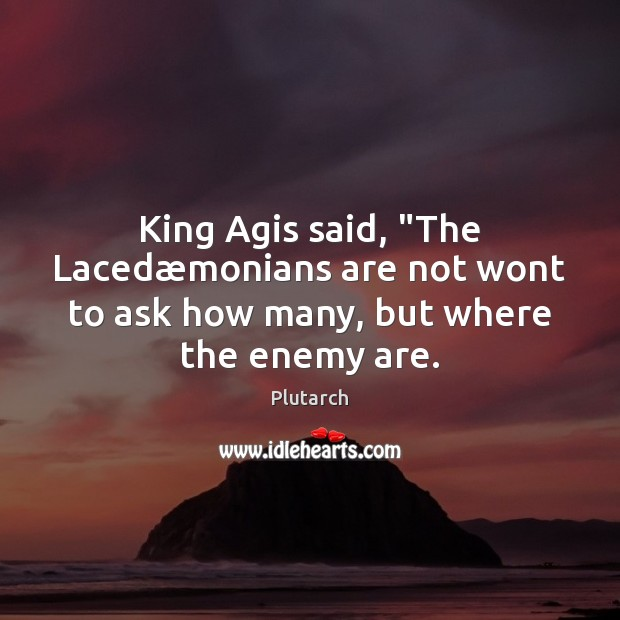 "Image, King Agis said, ""The Lacedæmonians are not wont to ask how many, but where the enemy are."