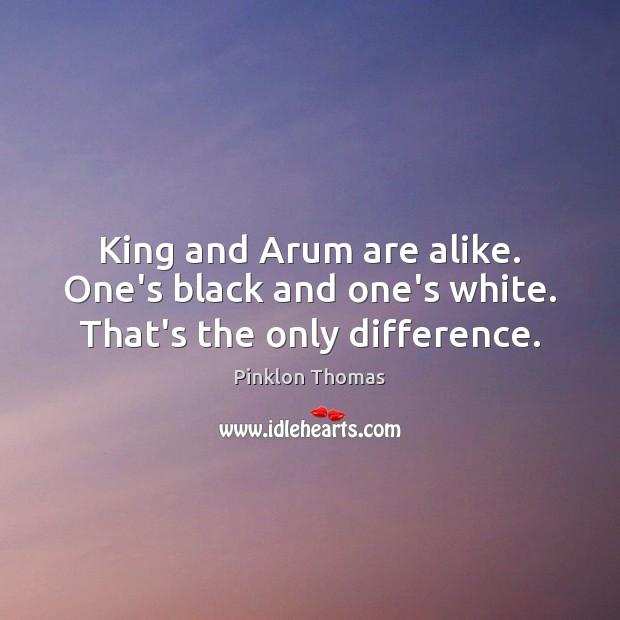 King and Arum are alike. One's black and one's white. That's the only difference. Image