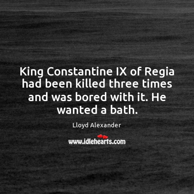 King Constantine IX of Regia had been killed three times and was Lloyd Alexander Picture Quote