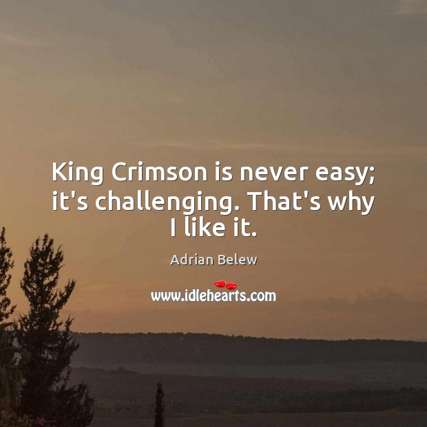 Image, King Crimson is never easy; it's challenging. That's why I like it.