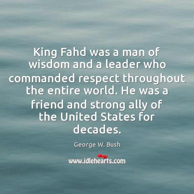 King Fahd was a man of wisdom and a leader who commanded George W. Bush Picture Quote