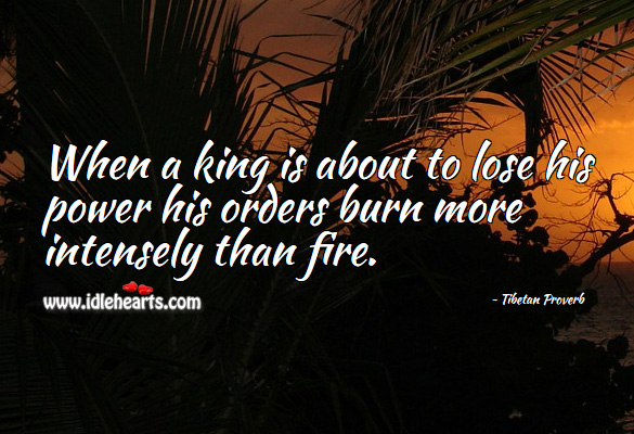 When a king is about to lose his power his orders burn more intensely than fire. Tibetan Proverbs Image