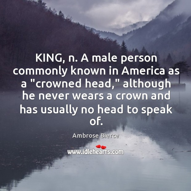 "Image, KING, n. A male person commonly known in America as a ""crowned"
