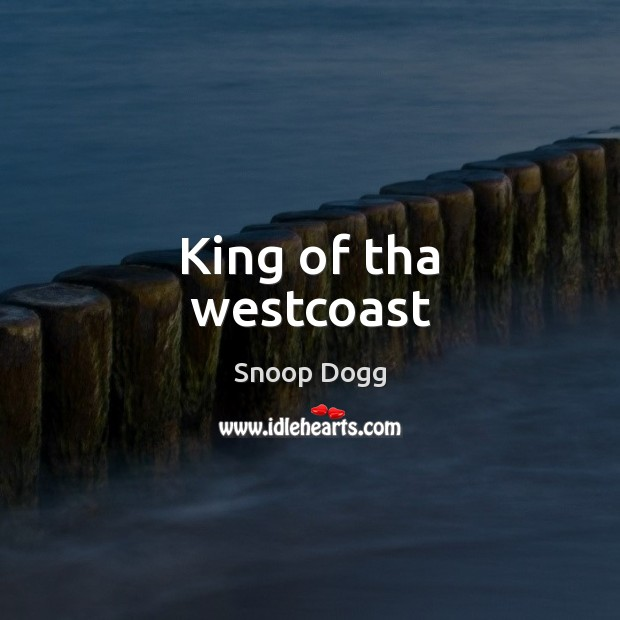 King of tha westcoast Snoop Dogg Picture Quote
