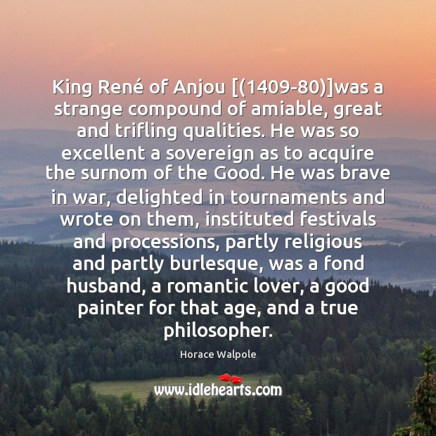 King René of Anjou [(1409-80)]was a strange compound of amiable, great Horace Walpole Picture Quote