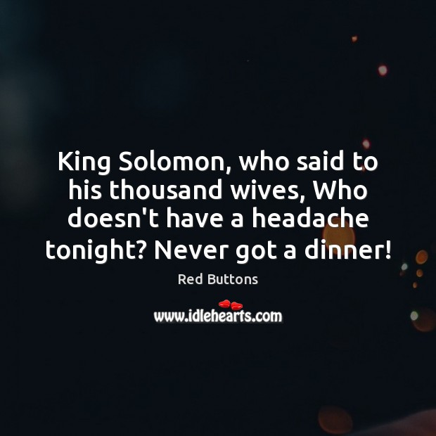 King Solomon, who said to his thousand wives, Who doesn't have a Red Buttons Picture Quote
