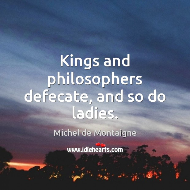 Kings and philosophers defecate, and so do ladies. Michel de Montaigne Picture Quote