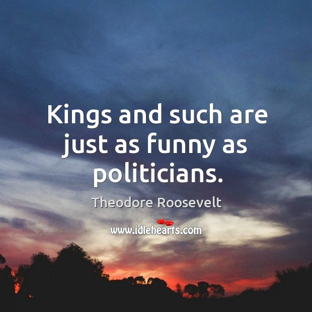 Image, Kings and such are just as funny as politicians.