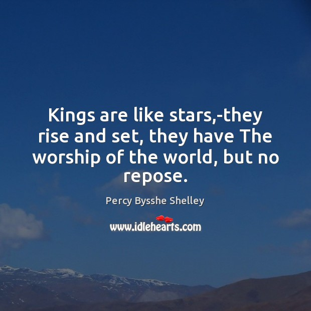 Kings are like stars,-they rise and set, they have The worship Percy Bysshe Shelley Picture Quote